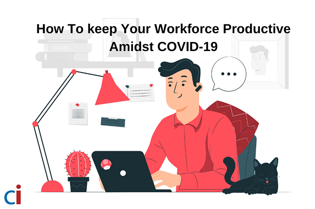 How To Keep Your Workforce Productive Amidst COVID-19?