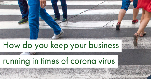 How do you keep your business running in times of Corona Virus