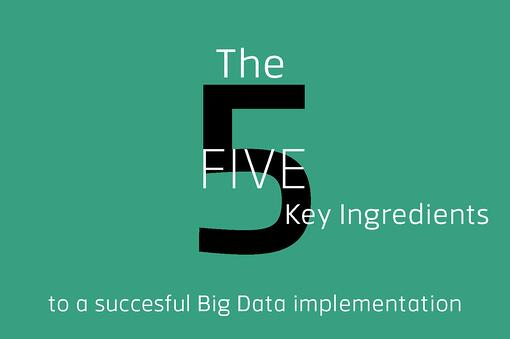 The 5 Key Ingredients to a Successful Big Data Implementation
