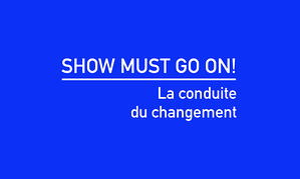 Show must go on! La conduite du changement