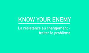 Know your enemy. La résistance au changement, traiter le problème