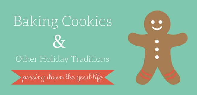 Passing Down the Good Life with Baking Cookies Holiday Traditions