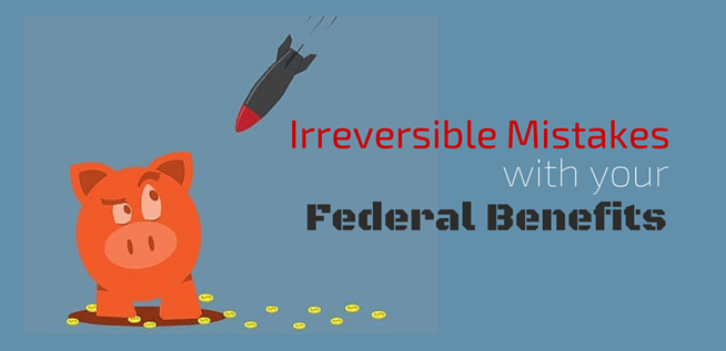 Irreversible Mistakes with Your Federal Benefits