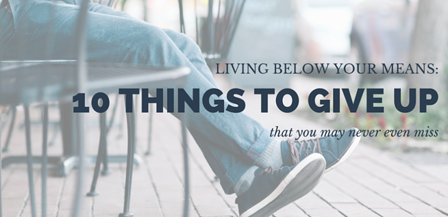 Living Below Your Means: 10 Things to Give Up That You May Never Miss