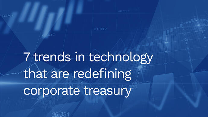 7 trends in technology that are redefining corporate treasury