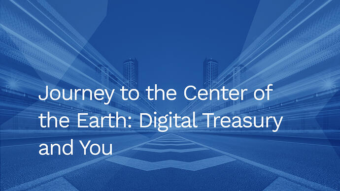 Journey to the Center of the Earth: Digital Treasury and You