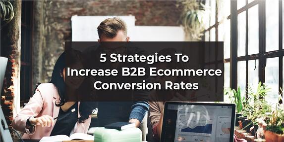 5 Easy To Implement Strategies To Increase B2B E-Commerce Conversion Rates