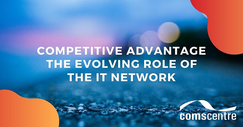 Competitive Advantage - The evolving role of the IT network