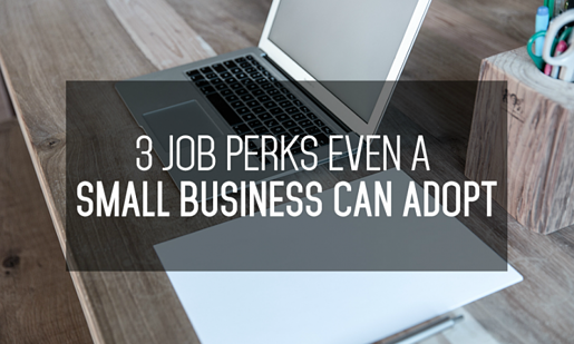 3 Job Perks Even a Small Business Can Adopt