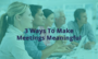 3 Ways to Make Meetings Meaningful