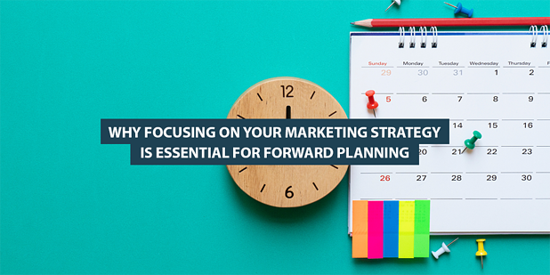 Why Focusing on Your Marketing Strategy Is Essential for Forward Planning