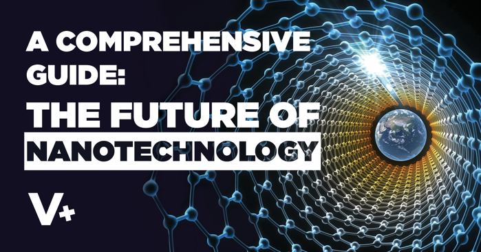 A Comprehensive Guide: The Future of Nanotechnology