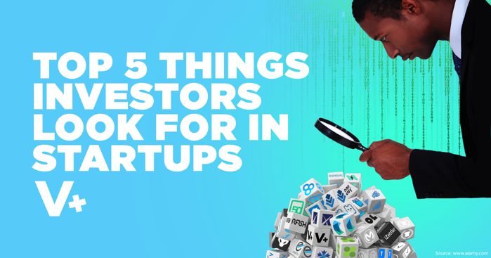 The Top 5 Things Investors Look for in Startups