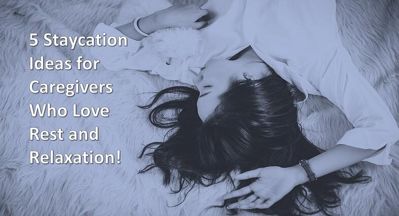 5 Staycation Ideas for Caregivers Who Love Rest and Relaxation!