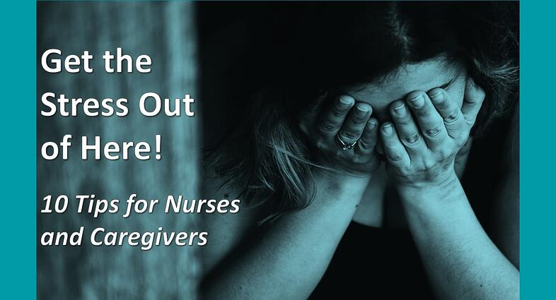 Get the Stress Out of Here! 10 Tips for Nurses and Caregivers