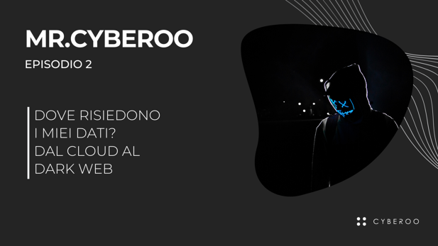 Mr.CYBEROO Podcast: E2 - Dove risiedono i nostri dati? Dal Cloud al Dark Web