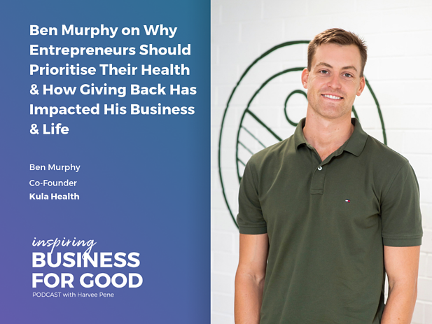 Ben Murphy on Why Entrepreneurs Should Prioritise Their Health & How Giving Back Has Impacted His Business & Life