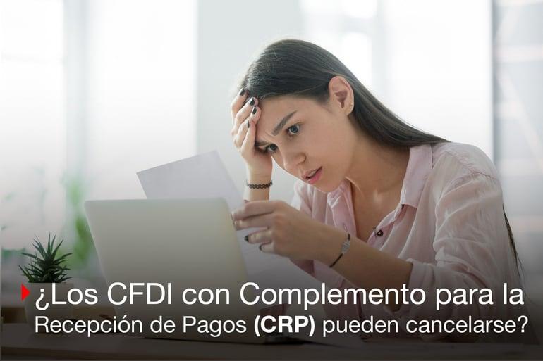 Cómo cancelar un CFDI con Complemento para la Recepción de Pagos (CRP). ¿Es posible?