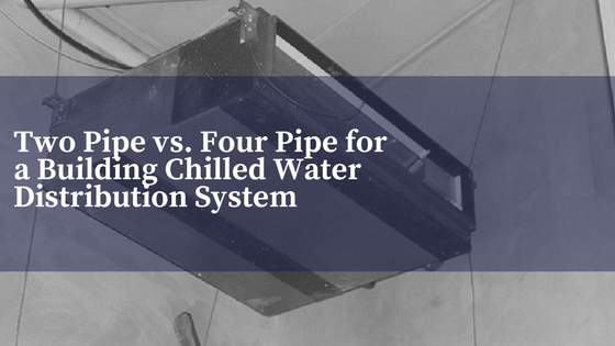 Two Pipe vs. Four Pipe for a Building Chilled Water Distribution System