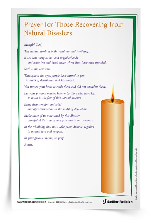 In response to natural disasters, individuals, families, and parishes can pray for the victims. Download a Prayer for Those Recovering from Natural Disasters to ask God to bring comfort and relief to those in the midst of desolation, and to inspire in those unaffected by disaster both mindfulness and generosity. We also pray for the helpers and first responders who risk and sacrifice to serve those in need.