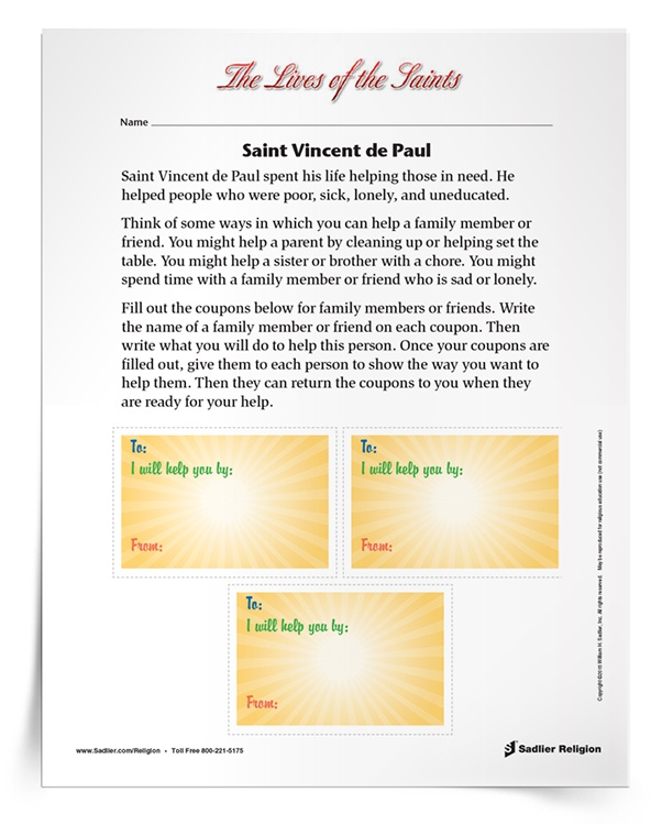 Download a Saint Vincent de Paul Activity to share with students to celebrate the feast day of St. Vincent de Paul. The activity invites children to consider ways they can help a family member or friend and design coupons for these specific people. The family members of friends can then return the coupons to the child when they are ready for help. The activity is available in English and Spanish.