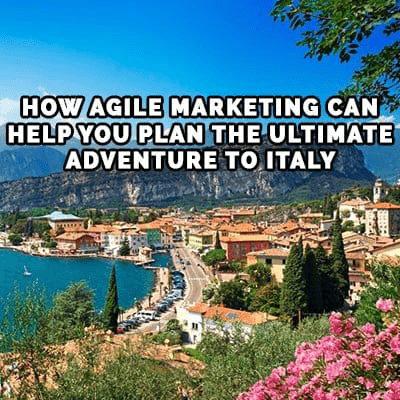How Agile Marketing Can Help you Plan the Ultimate Adventure to Italy
