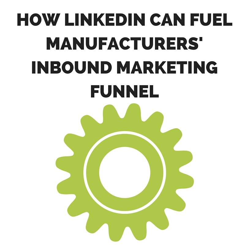 How LinkedIn Can Fuel Manufacturers' Inbound Marketing Funnel