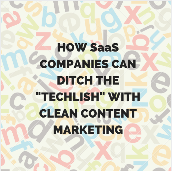 "How SaaS Companies Can Ditch the ""Techlish"" with Clean Content Marketing"
