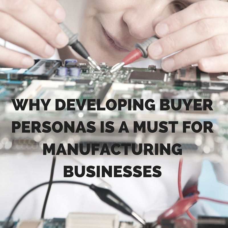 Why Developing Buyer Personas Is a Must for Manufacturing Businesses