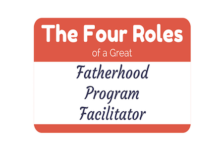 The Four Roles of a Great Fatherhood Program Facilitator
