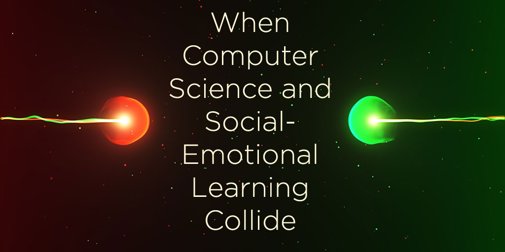 When Social And Emotional Learning Is >> When Computer Science And Social Emotional Learning Collide