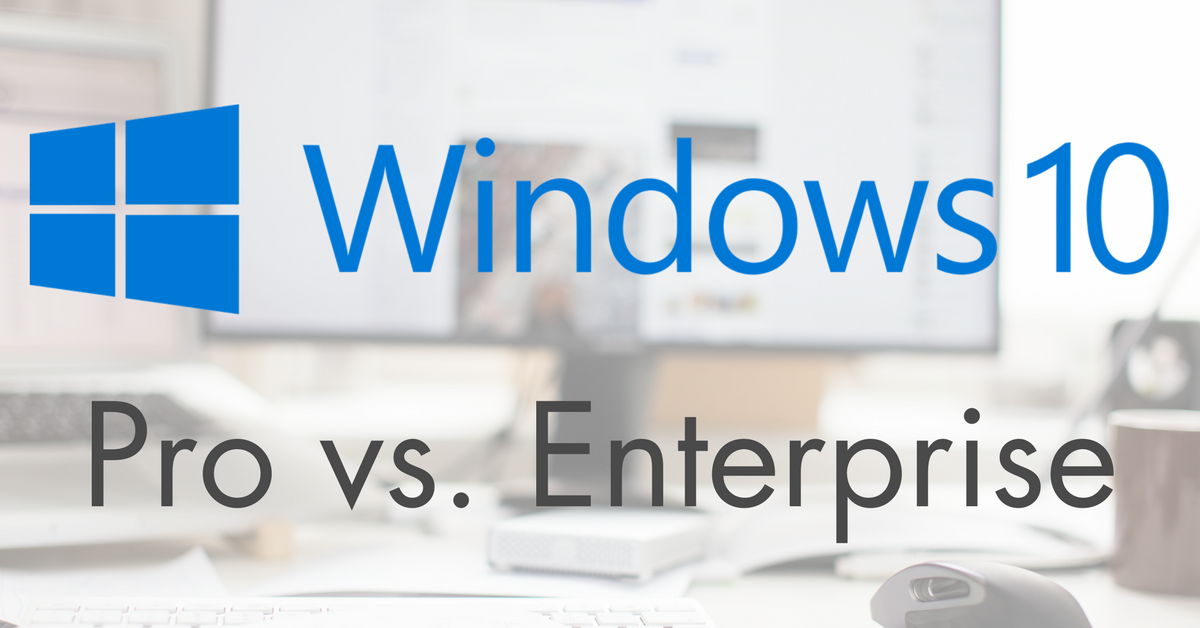 windows 10 pro vs enterprise  which is better for business