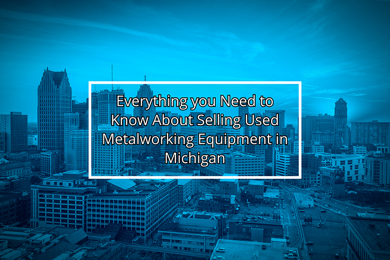 Everything you Need to Know About Selling Used Metalworking Equipment in Michigan