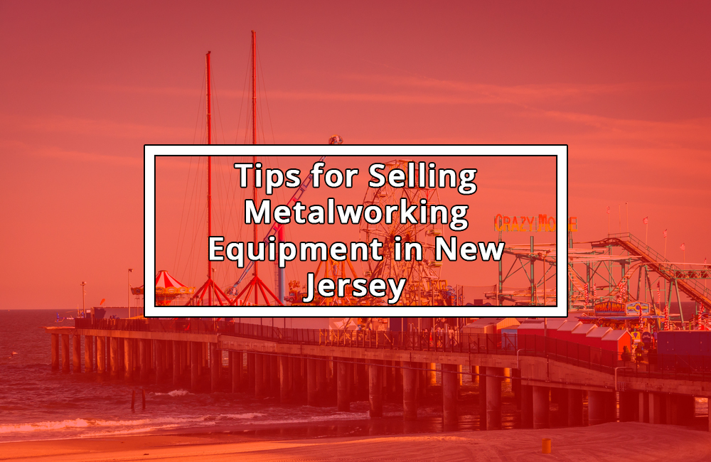 Tips for Selling Metalworking Equipment in New Jersey