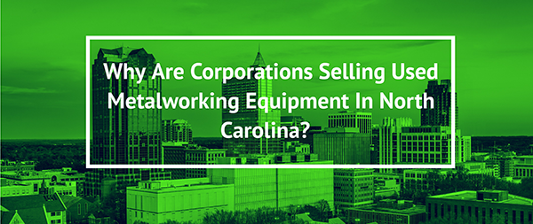 Why Are Corporations Selling Used Metalworking Equipment In North Carolina?