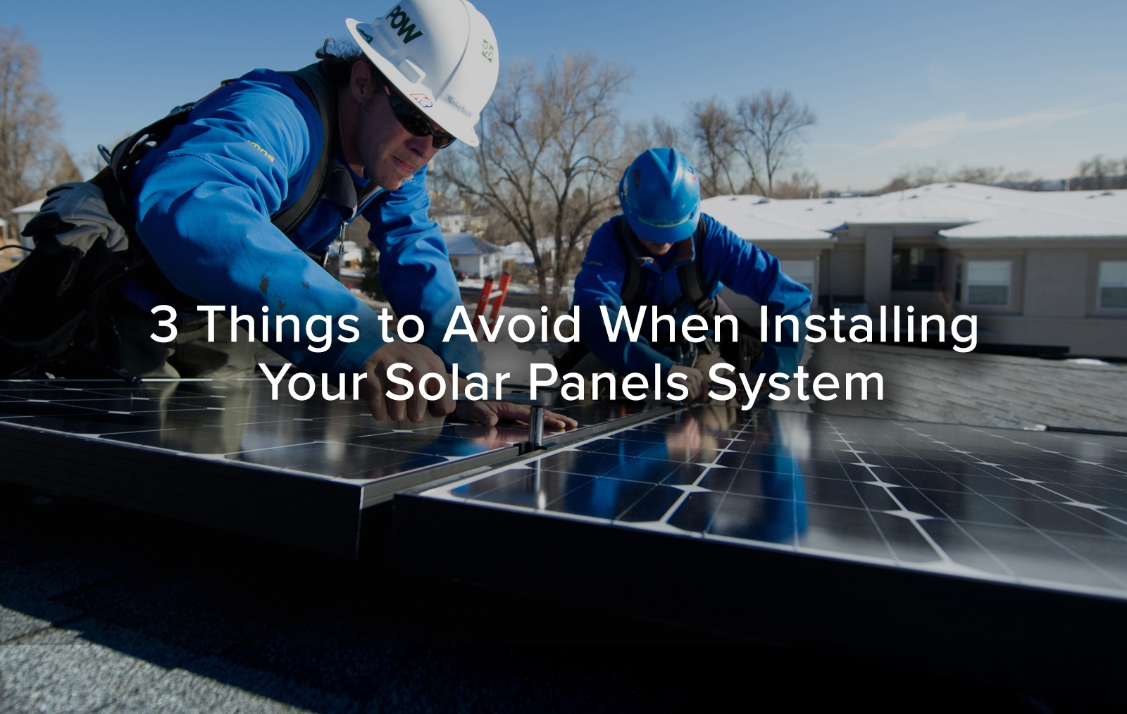 Three Things To Avoid When Installing Your Solar Panel System