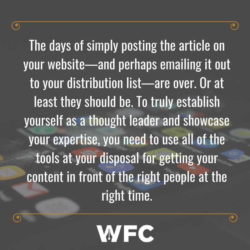 The days of simply posting the article on your website—and perhaps emailing it out to your distribution list—are over. Or at least they should be. To truly establish yourself as a thought leader and showcase your exp
