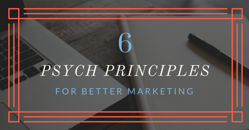 6 Psych Principles for Better Marketing