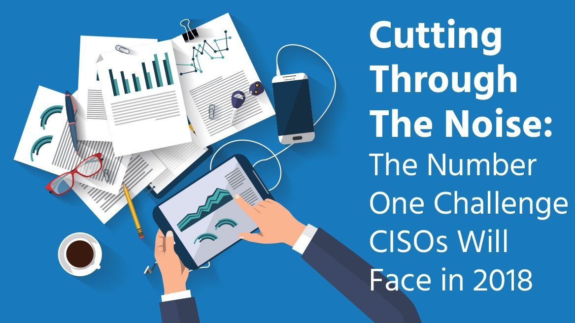 Cutting Through The Noise The Number One Challenge CISOs Will Face in 2018_thumbnail