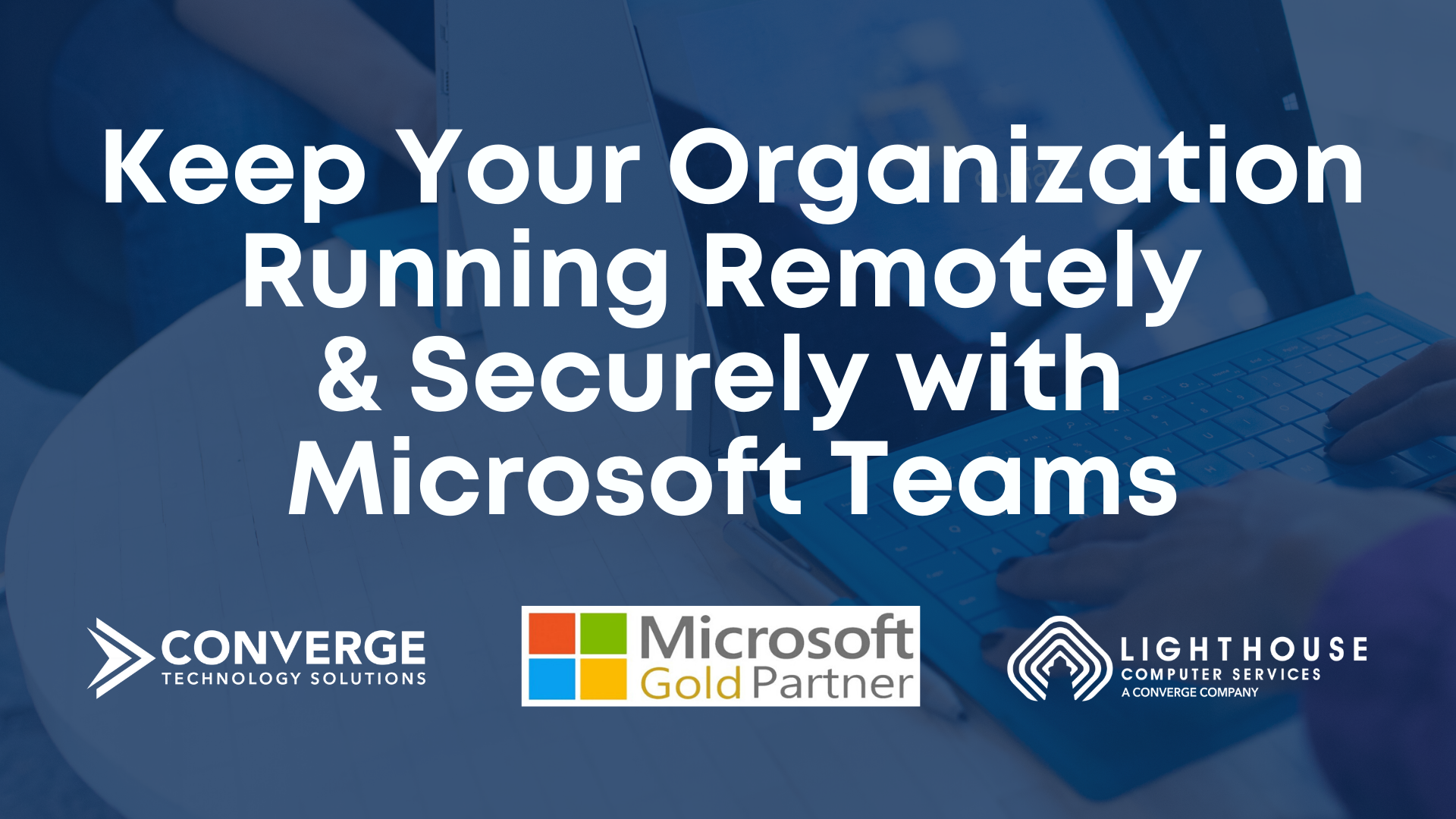 Keep Your Organization Running Remotely & Securely with Microsoft Teams