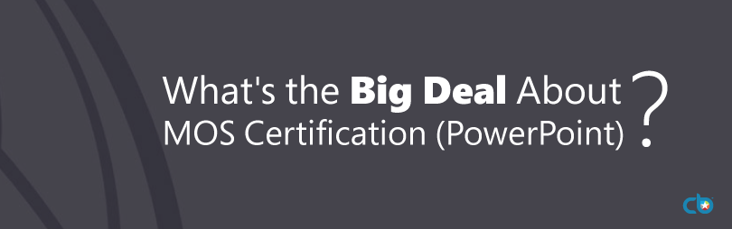 What\'s the Big Deal About MOS Certification (PowerPoint)?