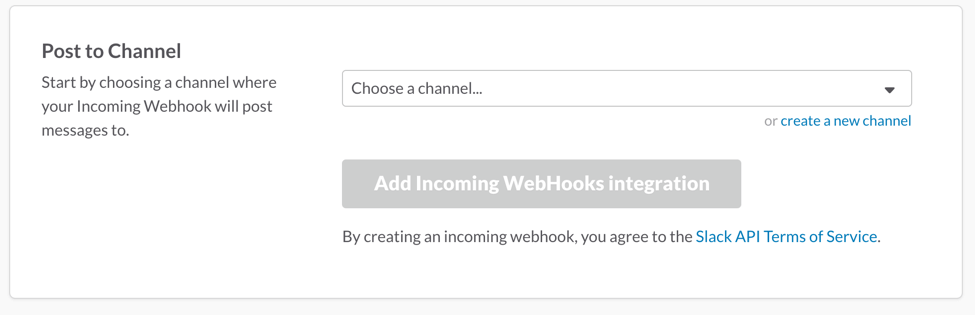 Choose the channel you want to get notifications to and click on 'Add Incoming Webhooks integration'.