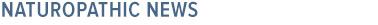 Naturopathic News