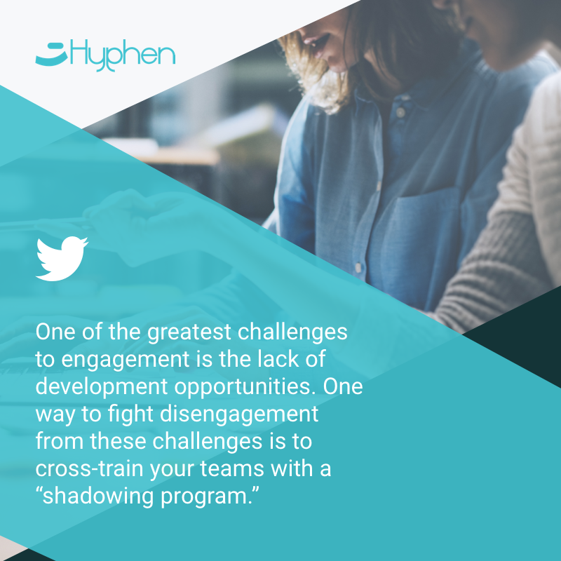 "One of the greatest challenges to engagement is the lack of development opportunities. One way to fight disengagement from these challenges is to cross-train your teams with a ""shadowing program"