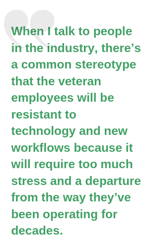 """When I talk to people in the industry, there's a common stereotype that the veteran employees will be resistant to technology and new workflows because it will require too much stress and a departure from the way th (1)"