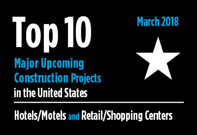 Twenty major upcoming Hotel/Motel and Retail/Shopping Center construction projects - U.S. - March 2018 Graphic