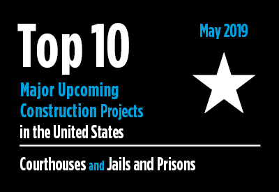 Top 10 major upcoming Courthouse and Jail and Prison construction projects - U.S. - May 2019 Graphic