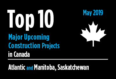 Top 10 major upcoming Atlantic and Manitoba, Saskatchewan construction projects - Canada - May 2019 Graphic