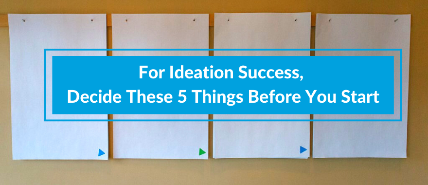 For Ideation Success, Decide 5 Things Before You Start