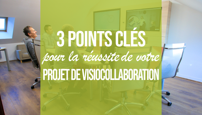 3 points clés pour la réussite de votre projet de visiocollaboration